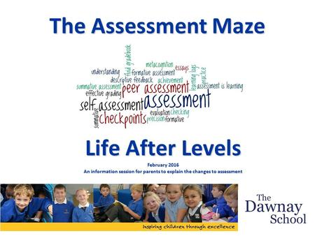 The Assessment Maze Life After Levels February 2016 An information session for parents to explain the changes to assessment.