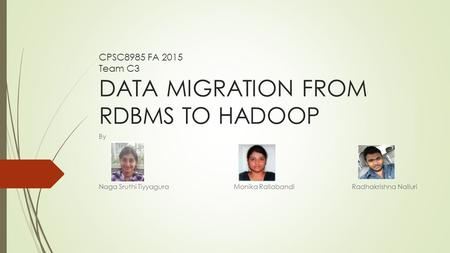 CPSC8985 FA 2015 Team C3 DATA MIGRATION FROM RDBMS TO HADOOP By Naga Sruthi Tiyyagura Monika RallabandiRadhakrishna Nalluri.
