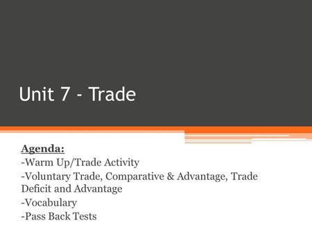 Unit 7 - Trade Agenda: -Warm Up/Trade Activity -Voluntary Trade, Comparative & Advantage, Trade Deficit and Advantage -Vocabulary -Pass Back Tests.