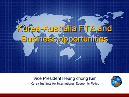 Korea-Australia FTA and Business opportunities Vice President Heung chong Kim Korea Institute for International Economic Policy.
