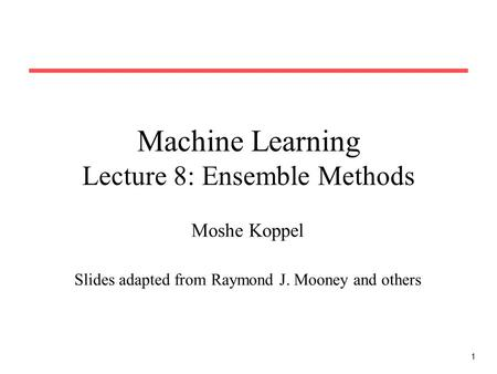 1 Machine Learning Lecture 8: Ensemble Methods Moshe Koppel Slides adapted from Raymond J. Mooney and others.