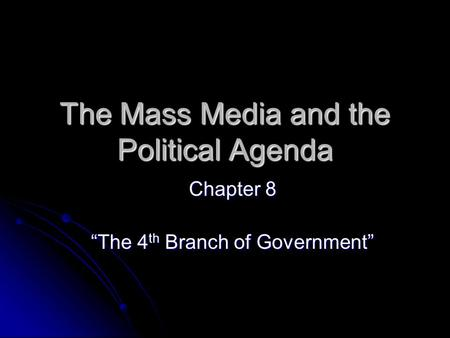 "The Mass Media and the Political Agenda Chapter 8 ""The 4 th Branch of Government"""