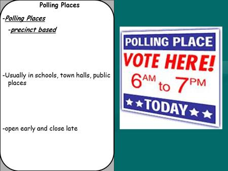 Polling Places -Polling Places -precinct based -Usually in schools, town halls, public places -open early and close late.