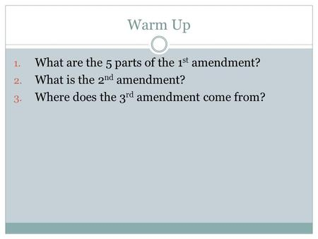 Warm Up 1. What are the 5 parts of the 1 st amendment? 2. What is the 2 nd amendment? 3. Where does the 3 rd amendment come from?