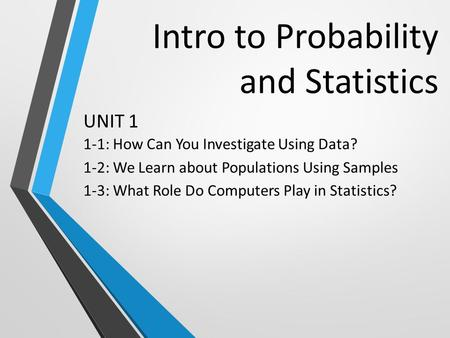 Intro to Probability and Statistics 1-1: How Can You Investigate Using Data? 1-2: We Learn about Populations Using Samples 1-3: What Role Do Computers.