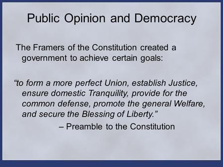 "Public Opinion and Democracy The Framers of the Constitution created a government to achieve certain goals: ""to form a more perfect Union, establish Justice,"