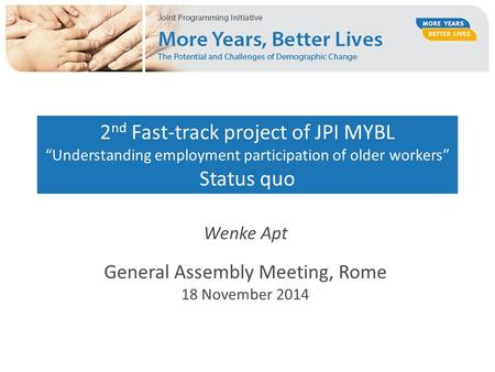 "2 nd Fast-track project of JPI MYBL ""Understanding employment participation of older workers"" Status quo Wenke Apt General Assembly Meeting, Rome 18 November."