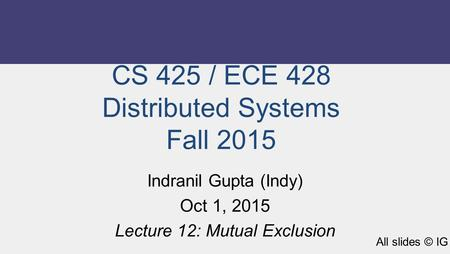 CS 425 / ECE 428 Distributed Systems Fall 2015 Indranil Gupta (Indy) Oct 1, 2015 Lecture 12: Mutual Exclusion All slides © IG.