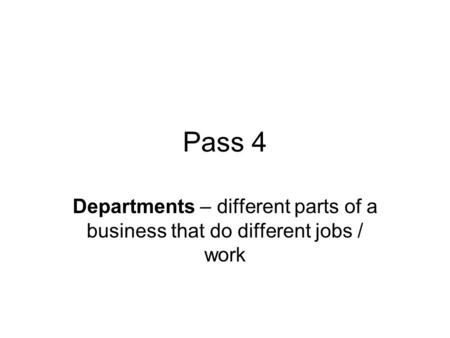Pass 4 Departments – different parts of a business that do different jobs / work.