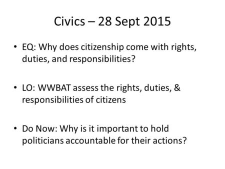 Civics – 28 Sept 2015 EQ: Why does citizenship come with rights, duties, and responsibilities? LO: WWBAT assess the rights, duties, & responsibilities.