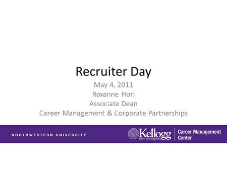 Recruiter Day May 4, 2011 Roxanne Hori Associate Dean Career Management & Corporate Partnerships.