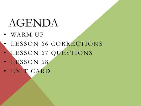 AGENDA WARM UP LESSON 66 CORRECTIONS LESSON 67 QUESTIONS LESSON 68 EXIT CARD.