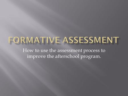 How to use the assessment process to improve the afterschool program.