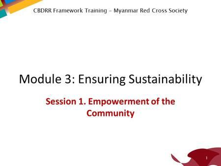 Module 3: Ensuring Sustainability Session 1. Empowerment of the Community 1 CBDRR Framework Training - Myanmar Red Cross Society.