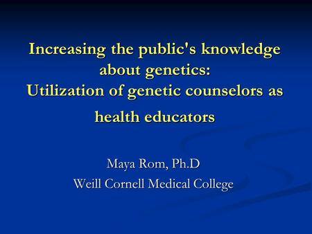 Increasing the public's knowledge about genetics: Utilization of genetic counselors as health educators Maya Rom, Ph.D Weill Cornell Medical College.