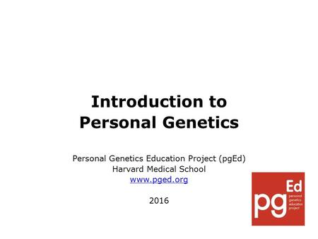 Introduction to Personal Genetics Personal Genetics Education Project (pgEd) Harvard Medical School www.pged.org 2016.