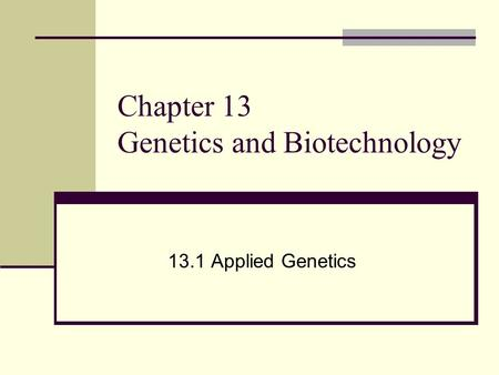 Chapter 13 Genetics and Biotechnology 13.1 Applied Genetics.