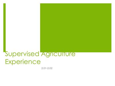 Supervised Agriculture Experience 2.01-2.02. Supervised Agricultural Experience Types and Components  Entrepreneurship- planning, implementing, operating.