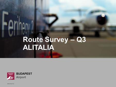 Www.bud.hu Click to edit Master title style BUDAPEST Airport www.bud.hu Route Survey – Q3 ALITALIA.