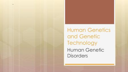 Human Genetic Disorders Human Genetics and Genetic Technology.