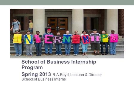 School of Business Internship Program Spring 2013 R.A.Boyd, Lecturer & Director School of Business Interns.