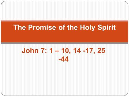 John 7: 1 – 10, 14 -17, 25 -44 The Promise of the Holy Spirit.