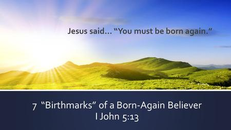 "7 ""Birthmarks"" of a Born-Again Believer I John 5:13 Jesus said… ""You must be born again."""