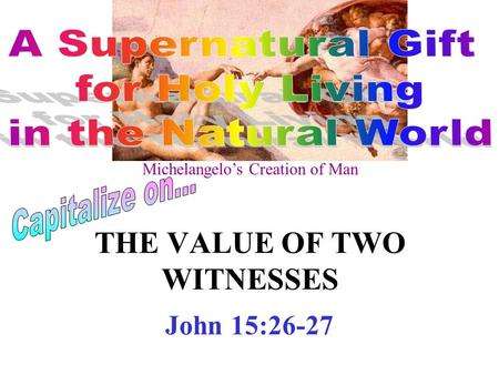 THE VALUE OF TWO WITNESSES John 15:26-27 Michelangelo's Creation of Man.