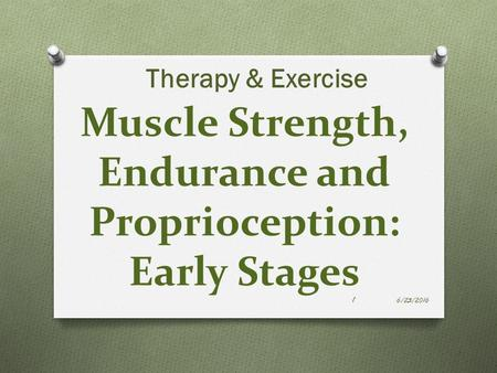 Muscle Strength, Endurance and Proprioception: Early Stages Therapy & Exercise 6/23/2016 1.