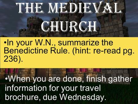 The Medieval Church When you are done, finish gather information for your travel brochure, due Wednesday. In your W.N., summarize the Benedictine Rule.