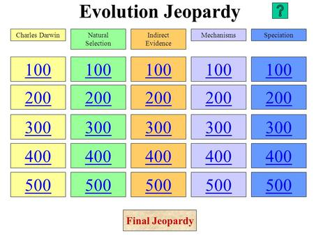 Evolution Jeopardy 100 200 300 400 500 100 200 300 400 500 100 200 300 400 500 100 200 300 400 500 100 200 300 400 500 Charles DarwinNatural Selection.
