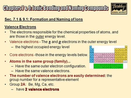 Sec. 7.1 & 9.1: Formation and Naming of Ions Valence Electrons The electrons responsible for the chemical properties of atoms, and are those in the outer.