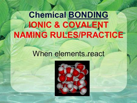 Chemical BONDING IONIC & COVALENT NAMING RULES/PRACTICE When elements react.