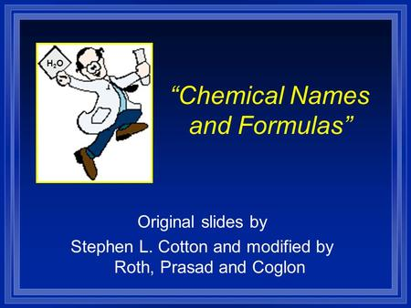 """Chemical Names and Formulas"" Original slides by Stephen L. Cotton and modified by Roth, Prasad and Coglon H2OH2O."