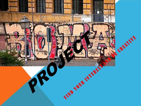 PROJECT FIND YOUR INTEREST AND BE CREATIVE. CHOOSE A GROUP – THAT MATCHES YOUR INTERESTS Art If you are a good artist Enjoy drawing, graffiti, sculpture.