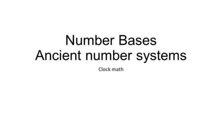 Number Bases Ancient number systems Clock math. First some back ground Our number system is in base 10, that means we have 10 symbols we use before we.