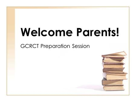 Welcome Parents! GCRCT Preparation Session. Why are we here? Partner in preparation Share resources Answer questions.