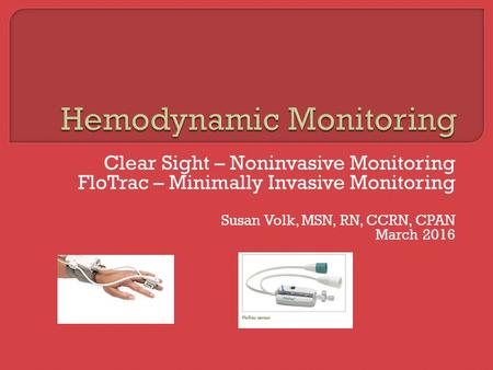Clear Sight – Noninvasive Monitoring FloTrac – Minimally Invasive Monitoring Susan Volk, MSN, RN, CCRN, CPAN March 2016.