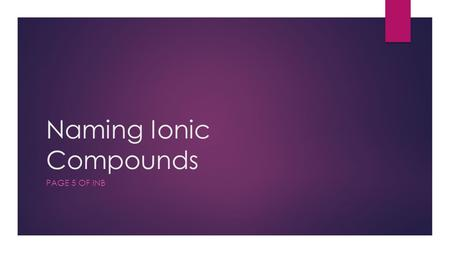 Naming Ionic Compounds PAGE 5 OF INB. Essential Question  Why do scientist have two different methods for naming ionic compounds?