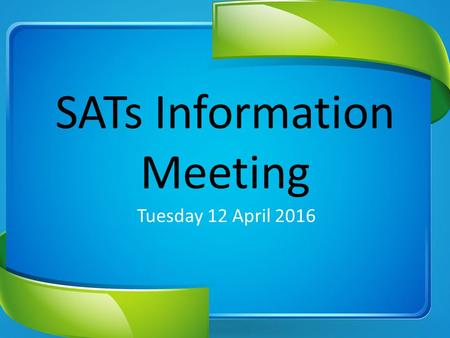 SATs Information Meeting Tuesday 12 April 2016. SATs Week: 9 – 12 May 2016.