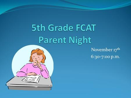 November 17 th 6:30-7:00 p.m.. What is FCAT? (F) Florida (C) Comprehensive (A) Assessment (T) Test Measurement of fifth grade skills Students will take.
