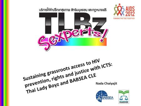 Nada Chaiyajit Sustaining grassroots access to HIV prevention, rights and justice with ICTS: Thai Lady Boyz and BABSEA CLE.
