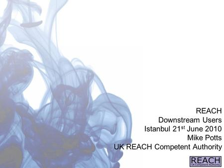 REACH Downstream Users Istanbul 21 st June 2010 Mike Potts UK REACH Competent Authority.
