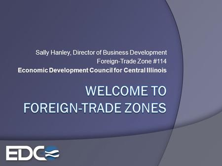 Sally Hanley, Director of Business Development Foreign-Trade Zone #114 Economic Development Council for Central Illinois.