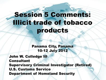 Session 5 Comments: Illicit trade of tobacco products Panama City, Panama 10-12 July 2012 John W. Colledge III Consultant Supervisory Criminal Investigator.