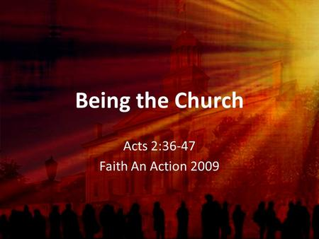 Being the Church Acts 2:36-47 Faith An Action 2009.