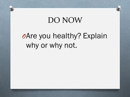 DO NOW O Are you healthy? Explain why or why not..