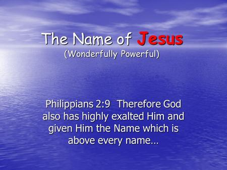 The Name of Jesus (Wonderfully Powerful) Philippians 2:9 Therefore God also has highly exalted Him and given Him the Name which is above every name…