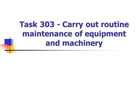Task 303 - Carry out routine maintenance of equipment and machinery.