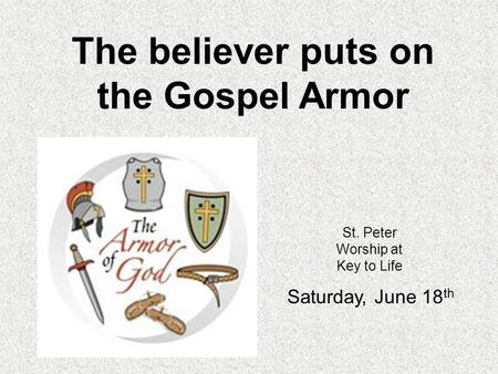St. Peter Worship at Key to Life Saturday, June 18 th The believer puts on the Gospel Armor.